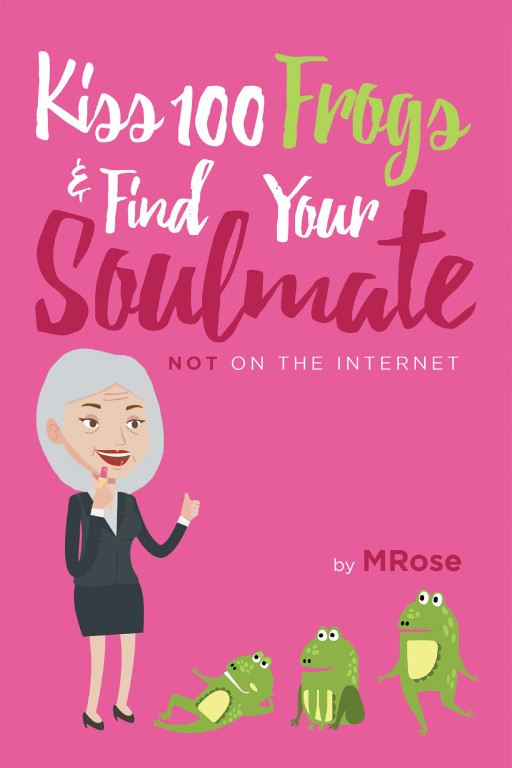 MRose's New Book 'Kiss 100 Frogs and Find Your Soul Mate? Not on the Internet!' Contains a Captivating Tale of the Author's Amusing Dating Experiences