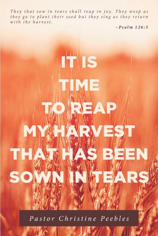 Pastor Christine Peebles's Newly Released 'It is Time to Reap My Harvest That Has Been Sown in Tears' is a Pure Thesis That Shows God's Mercy and Compassion to Everyone