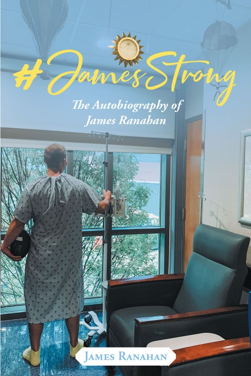 James Ranahan's New Book '#JamesStrong: The Autobiography of James Ranahan' is an Inspiring Memoir of the Author's Life of Faith and His Healing From Cancer