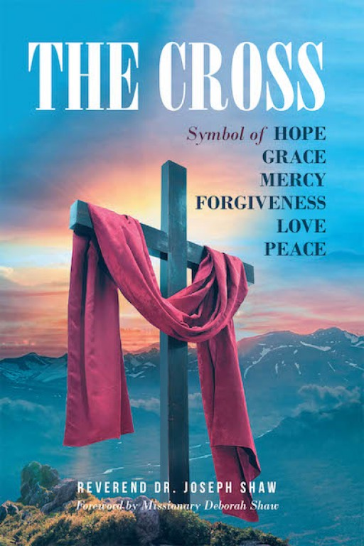 Reverend Dr. Joseph Shaw's New Book 'The Cross' is a Spiritual Account That Imparts the True Meaning of the Cross and Christ's Ministry to the World