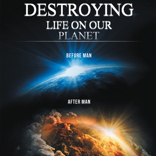 Author Ronald G. Carson's Newly Released 'Mankind is Destroying Life on Our Planet' Argues Against Evolution as Fact and Offers Various Theories on the Human Condition