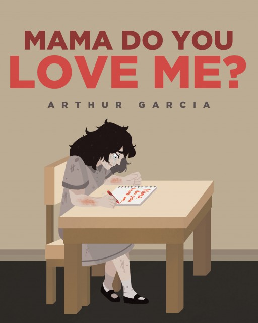 Author Arthur Garcia's New Book 'Mama, Do You Love Me?' is a Heartbreaking Story Illustrating a Young Girl Suffering Constant Abuse at the Hands of Her Mother