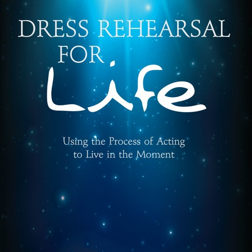 "Dylan Guy's New Book ""Dress Rehearsal for Life"" is a Unique Book That Uses Acting Methods to Live Moment to Moment on Stage as Well as in Life."