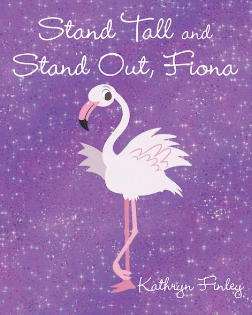 Kathryn Finley's New Book, 'Stand Tall and Stand Out, Fiona' is an Inspiring Tale of a Flamingo Who Stands Out Despite Being Different From Others