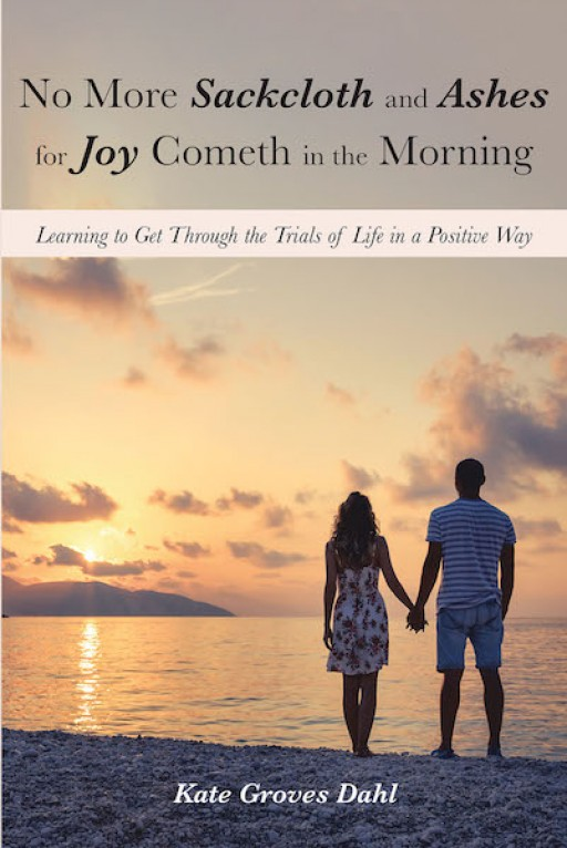 Kate Groves Dahl's New Book 'No More Sackcloth and Ashes for Joy Cometh in the Morning' is a Touching Account of a Woman's Lasting Moments of Love, Faith, and Bravery