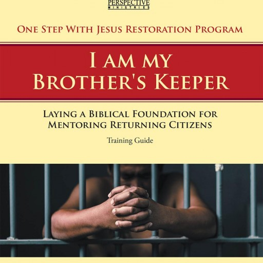 """Robert F. Vann's New Book, """"One Step With Jesus Restoration Program; I Am My Brother's Keeper: Laying a Biblical Foundation for Mentoring Returning Citizens:  Training Guide"""" is Designed to Prepare Those Mentoring Men and Women Returning From Prison"""