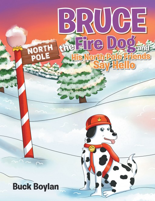 Buck Boylan's New Book 'Bruce the Fire Dog and His North Pole Friends Say Hello' is an Engaging Tale Portraying the Claus Family and How Christmas Came to Be
