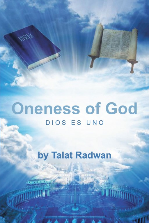 Talat Radwan's Newly Released 'Oneness of God' is a Brilliant Manuscript That Paves the Way for Man to Freely Identify and Praise in the Only One and True God