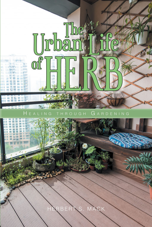 Author Herbert S. Mack's New Book 'The Urban Life of Herb: Healing Through Gardening' is a Thorough Guide to Starting One's Own Herb Garden No Matter Their Living Space