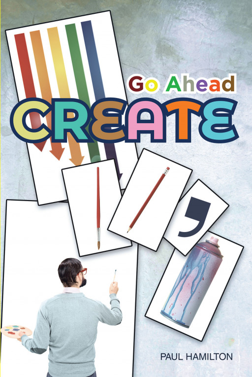 Paul Hamilton's New Book 'Go Ahead Create' Holds a Brilliant Tool That Unleashes Creativity and Unearth One's Creative Life