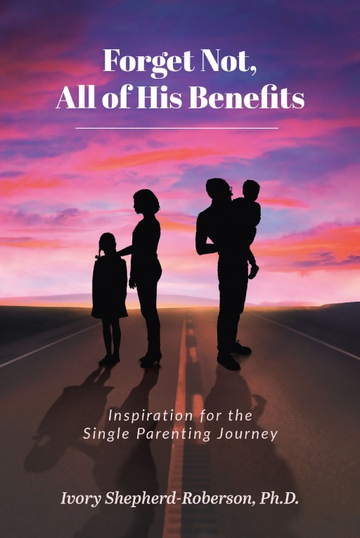 Ivory Shepherd-Roberson's New Book 'Forget Not, All of His Benefits; Inspiration for the Single Parenting Journey' is an Evoking Read That Shares Appreciation and Love for Single Parents Around the World