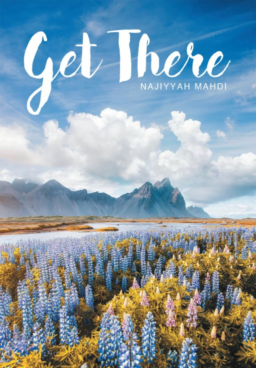 Najiyyah Mahdi's New Book 'Get There!' Allows the Lost Soul to Find Identity and Meaning While Walking a Purpose-Filled Life