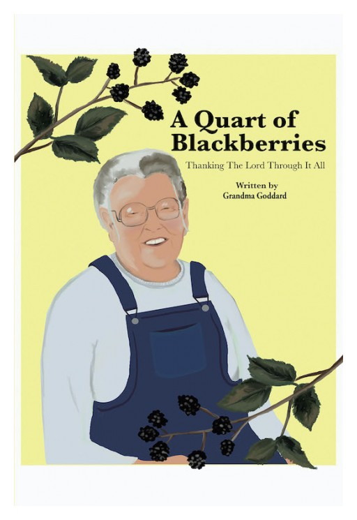 Grandma Goddard's New Book 'A Quart of Blackberries' is an Inspiring Memoir of the Author's Journey That Brims With Faith in God Amid Life's Trials