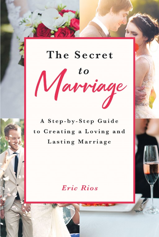 Eric Rios's New Book 'The Secret to Marriage: A Step-by-Step Guide to Creating a Loving and Lasting Marriage' is a Guide to Building a Solid Marriage, Through Tips, Topics and Activities Together to Make It Last