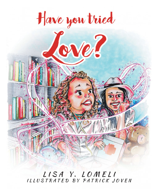 Lisa Y. Lomeli's New Book 'Have You Tried Love?' is a Heartfelt Adventure With Lisa Marie in Her Discovery of the Benefits of Pure Love