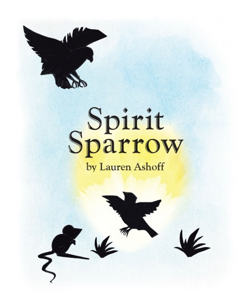 Lauren Ashoff's Newly Released 'Spirit Sparrow' is an Inspiring Fable of Two Creatures Who Hope and Dream to Have a Thrilling Feat and Be Known Through Doing Good Deeds