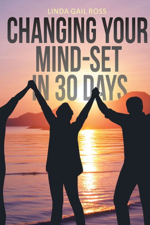Linda Gail Ross's New Book, 'Changing Your Mind-Set in 30 Days' is a Handbook That Helps the Readers Achieve a Positive Mind-Set in Life