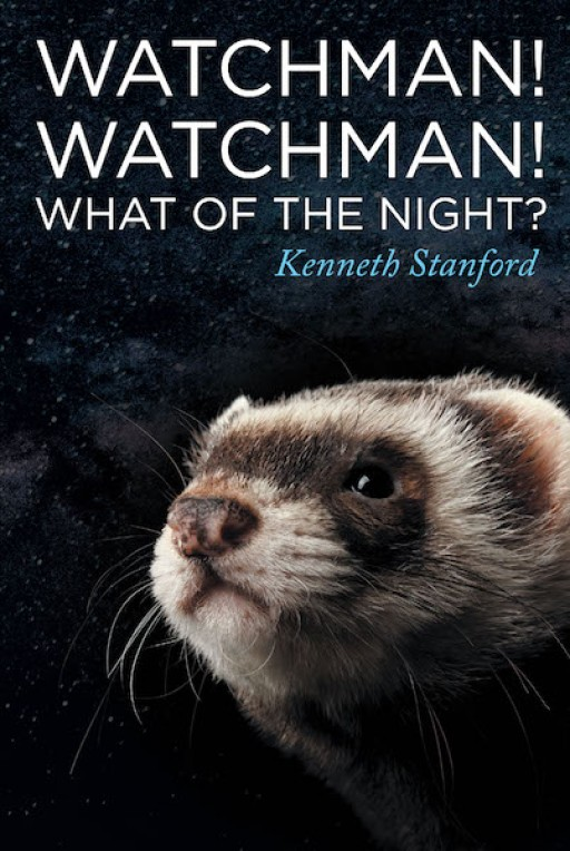 Kenneth Stanford's New Book, 'Watchman! Watchman! What of the Night?' is an Impelling Book That Primarily Deals With a Brief Exposition of the Book of Revelation