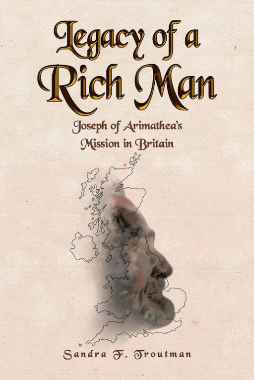 Sandra F. Troutman's New Book 'Legacy of a Rich Man' is an Enthralling Novel That Shares the Life of Joseph of Arimathea in Britain Following Christ's Death and Burial