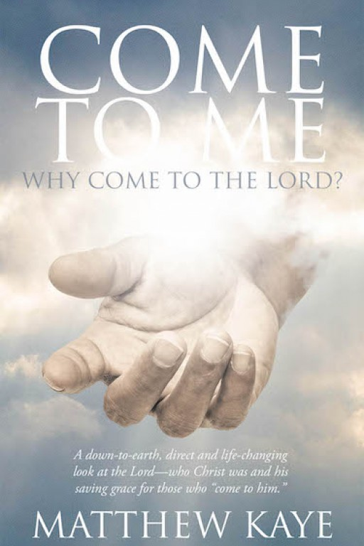 Matthew Kaye's New Book 'Come to Me' is a Faith-Strengthening Read That Glorifies the Power of the Lord as One's Constant Shelter
