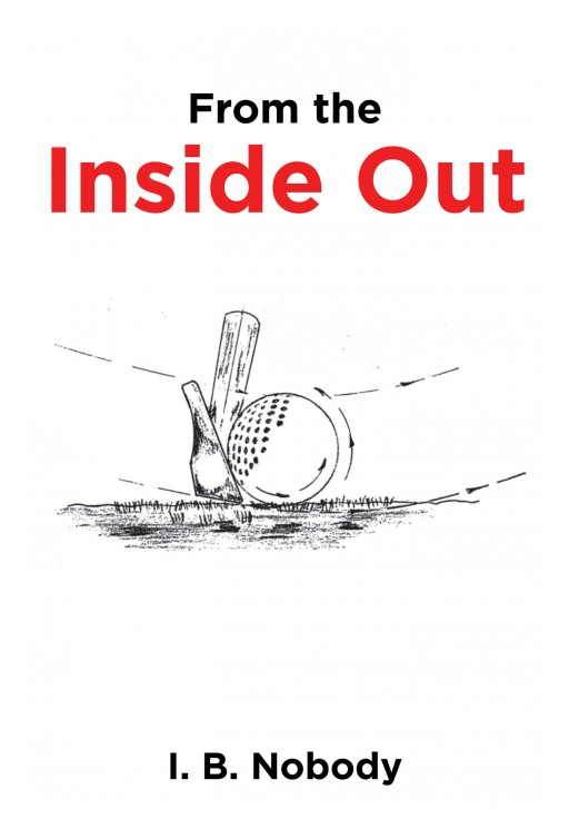 I. B. Nobody's New Book 'From the Inside Out' is a Simple and Enjoyably Learnable Process for Understanding and Mastering the Great Game of Golf