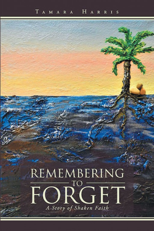 Tamara Harris' New Book 'Remembering to Forget: A Story of Shaken Faith' is a Stirring Narrative of the Author's Spiritual Journey in Life