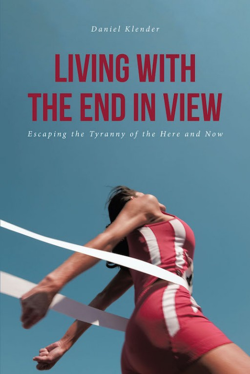 Daniel Klender's New Book 'Living With the End in View' Discusses the Need to Live in Service to Christ Without Ceasing Until the End of Time
