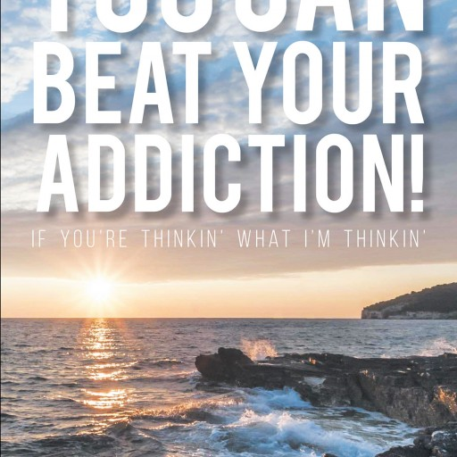 Larry N.'s New Book, 'You CAN Beat Your Addiction! if You're Thinkin' What I'm Thinkin'' is a Purposeful Narrative That Contains Virtues of Strength and Faith in Overcoming Self-Abuse