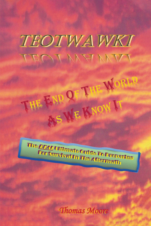 Author Thomas Moore's New Book 'TEOTWAWKI: The End of the World as We Know It' is a Guidebook to Assist People in Preparing for the End of the World as We Know It