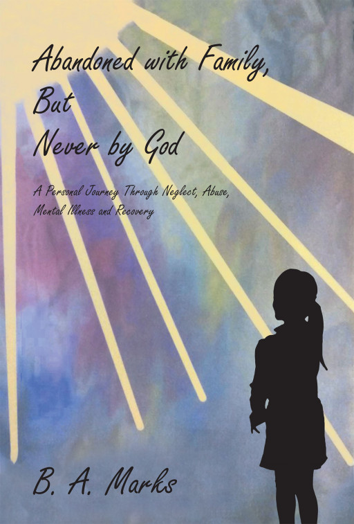 B. A. Marks' new book, 'Abandoned with Family, But Never by God', chronicles an amazing healing journey from the pains of abuse and mental illness
