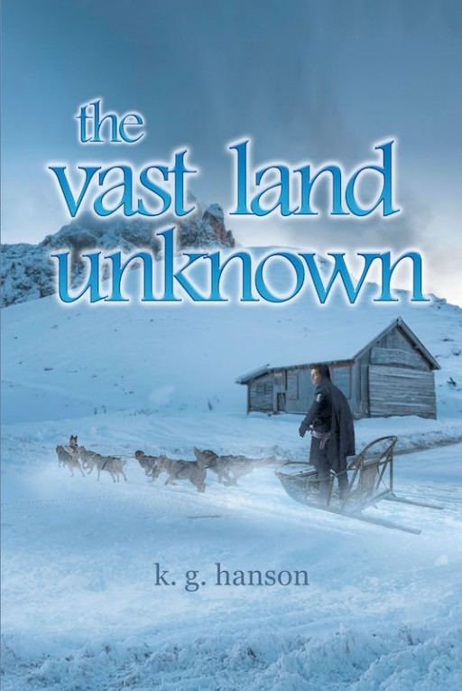K. G. Hanson's New Book 'The Vast Land Unknown' is a Riveting Story of a Man's Extraordinary Venture Into the Vast Expanse Away From the Known World