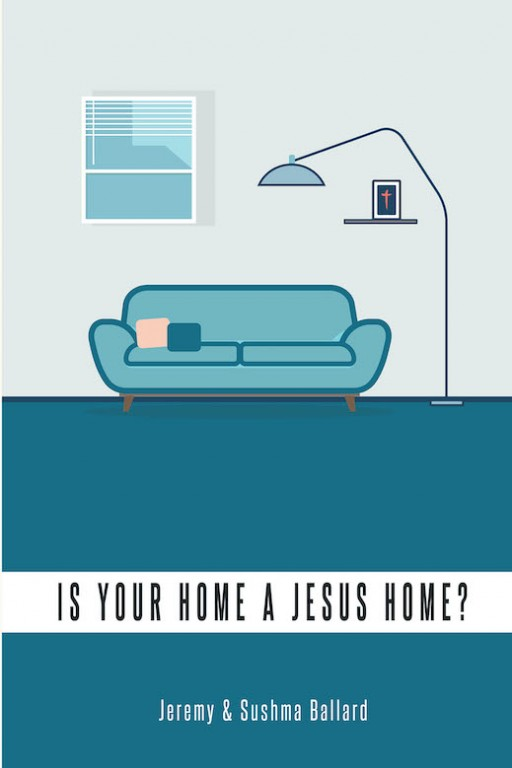 Jeremy and Sushma Ballard's New Book 'Is Your Home a Jesus Home?' Lays a Biblical Approach in Handling Marriage, Family, and Life