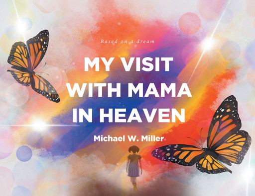 Michael W. Miller's New Book 'My Visit With Mama in Heaven' is a Heartwarming Experience of a Girl Dreaming About Her Deceased Mother Who Passed