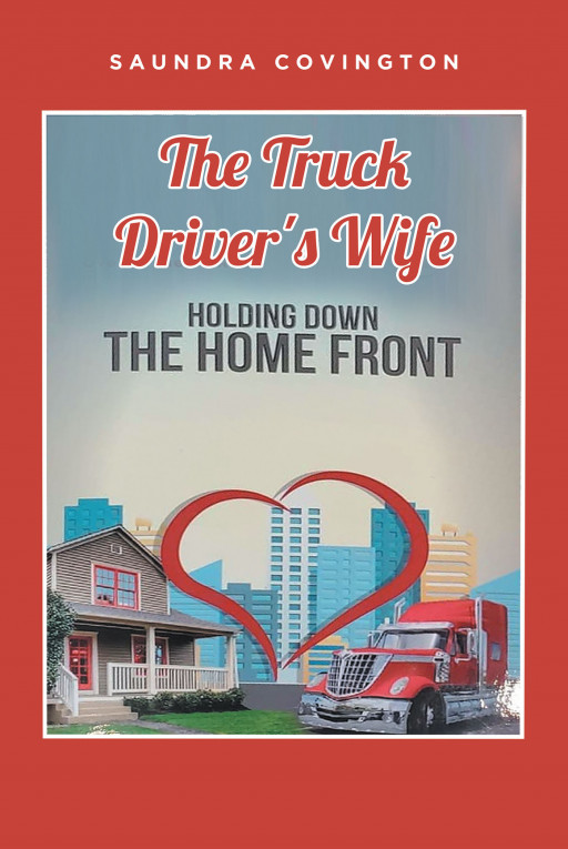 Saundra Covington's New Book 'The Truck Driver's Wife: Holding Down the Home Front' Chronicles the Journey of a Couple Against the Adversities Life Continues to Bring Them