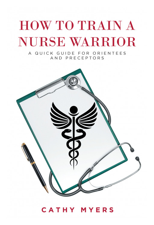 Cathy Myers' New Book, 'How to Train a Nurse Warrior: A Quick Guide for Orientees and Preceptors', Is a Practical Guide for Preparing Nurses in Pressing Situations