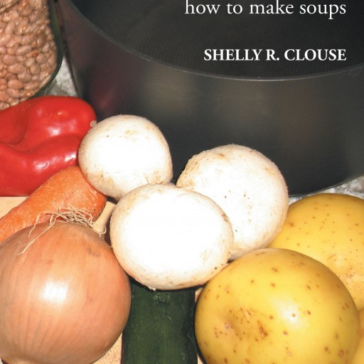 "Shelly R. Clouse's New Book ""THE ZEN of SOUPS: A Practical Guide to Learning How to Make Soups"" is a Helpful Kitchen Tool for Any Cook Who Desires to Make Delicious Soups."