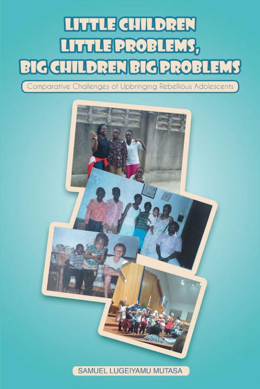 Samuel Lugeiyamu Mutasa's New Book 'Little Children Little Problems, Big Children Big Problems' Tackles The Need To Nurture Children Into Successful Adults