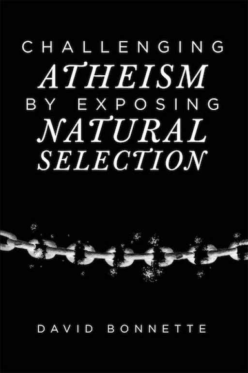 David Bonnette's New Book 'Challenging Atheism by Exposing Natural Selection' is an Illuminating Discourse Assessing Evolution and Atheism