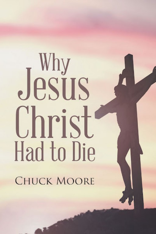 Chuck Moore's New Book 'Why Jesus Christ Had to Die' Opens an Illuminating Discussion Around the Necessity of Jesus' Death