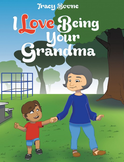 Author Tracy Boone's New Book 'I Love Being Your Grandma' is a Beautiful Children's Story Celebrating the Very Special Love of a Grandmother for Her Grandchild