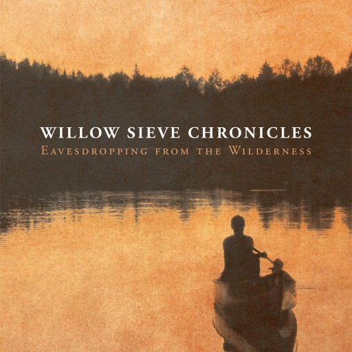 """Blaine Greer's New Book """"Willow Sieve Chronicles - Eavesdropping From the Wilderness"""" Tale of an Impetuous Man's Wild Journey Down the Mississippi in an Old Leaking Canoe."""