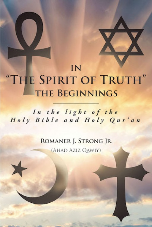 Romaner J. Strong Jr.'s New Book 'In 'The Spirit of Truth' the Beginnings' is a Fascinating Rediscovery of God's Written Words and Their True Meanings
