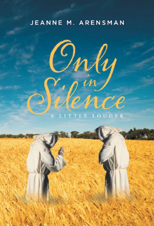 Jeanne M. Arensman's New Book 'Only in Silence a Little Louder' is a Heartfelt Compendium of Pieces That Speaks of One's Journey of Faith, Love, and Worship