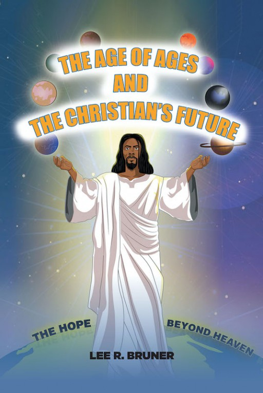 Lee R. Bruner's New Book 'The Age of Ages and the Christian's Future' Gives a Christian Perspective Across Subjects of Science and the Unknown