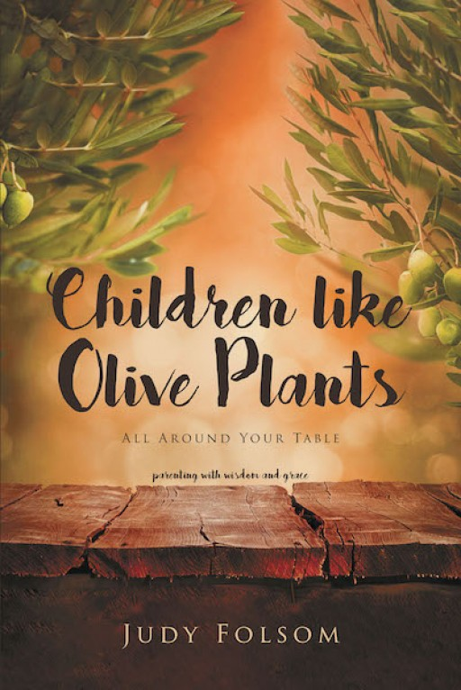 Judy Folsom's New Book, 'Children Like Olive Plants' Gives Keys to Raising Godly Children Through the Different Seasons of Parenting