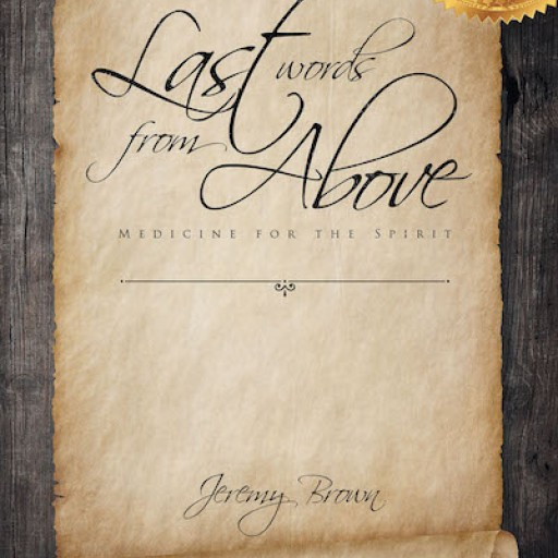 "Jeremy Brown's New Book, ""Last Words From Above: Medicine for the Spirit"" is an Inspiring Collection of Sayings and Musings to Assist in the Christian Walk."