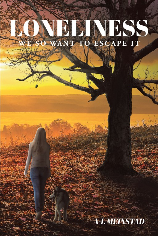 'Loneliness: We So Want to Escape It' by A.L. Meinstad is a Collection of Thoughts and Personal Experiences on Overcoming Loneliness