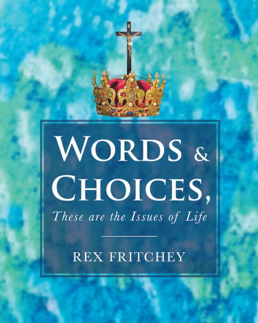Rex Fritchey's New Book 'Words & Choices, These Are the Issues of Life' Addresses the Importance of Seeking God's Counsel to Inspire One's Life