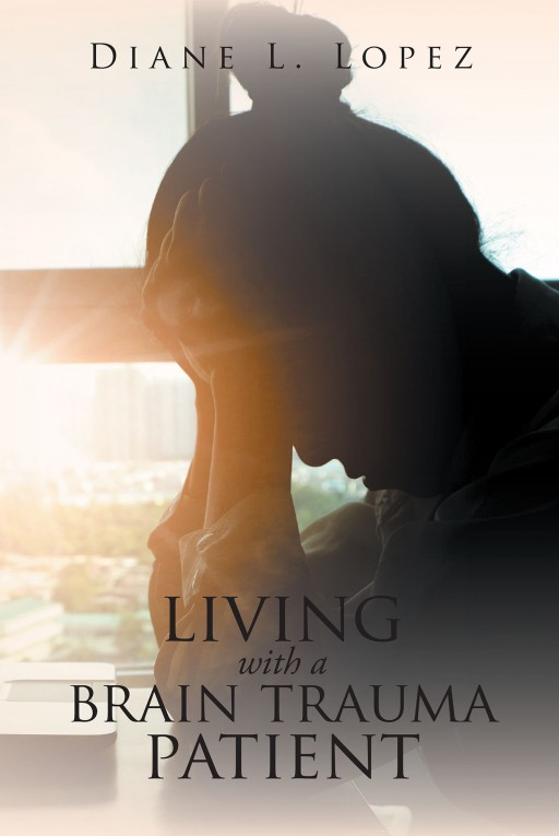 Diane L. Lopez's New Book 'Living With a Brain Trauma Patient' is a Narrative of a Trauma Patient's Faith-Driven Life