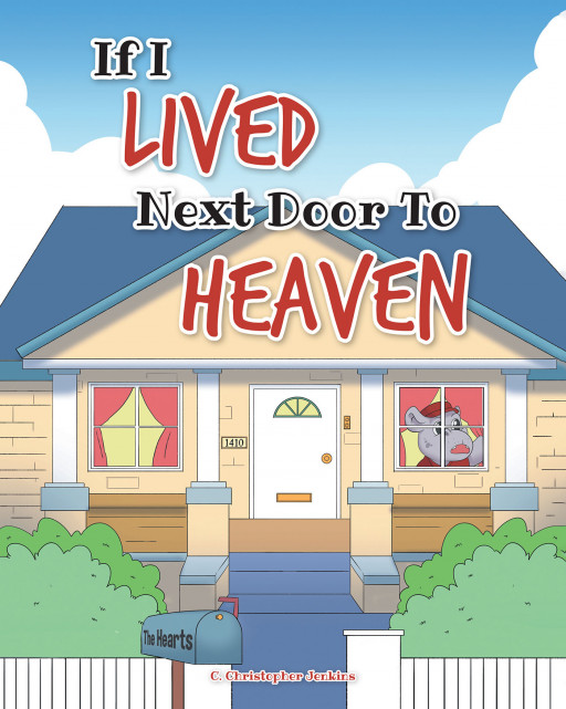 C. Christopher Jenkins' New Children's Book, 'If I Lived Next Door to Heaven'' is a Breathtaking Journey of Wonder and Amazement in Determining the Kind of Place Heaven Is